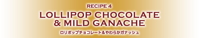 RECIPE4 LOLLIPOP CHOCOLATE & MILD GANACHE